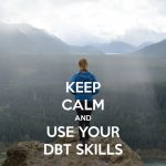 "Image of a young woman standing atop a cliff overlooking a sweeping pine forest with a river cutting through to the west, clouds obscuring the tops of the mountains in the distance. The words, ""Keep Calm and Use Your DBT Skills"" overlay the image. Call 888-261-2178 to register for the online DBT Skills Training group."